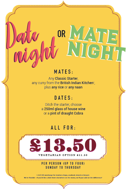 Mate night or Date night! £13.50 per person. Mates: Starter, Main and rice or naan. Dates: ditch the starter, instead have glass of house wine or pint of draught Cobra